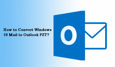 How to Convert Windows 10 Mail to Outlook PST